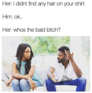 Bitch, Dank, and Memes: Her: i didnt find any hair on your shirt  Him: ok..  Her: whos the bald bitch? Whos she? by SHABBIR84697 MORE MEMES