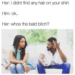 Bitch, Hair, and Her: Her: i didnt find any hair on your shirt  Him: ok..  Her: whos the bald bitch? :)