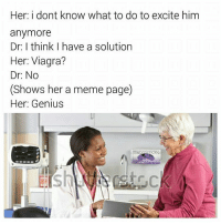 Memes, Genius, and Viagra: Her: i dont know what to do to excite him  anymore  Dr: I think I have a solution  Her: Viagra?  Dr: No  (Shows her a meme page)  Her: Genius  hebra  tickle Nice meme @thebraintickle, keep em coming!