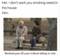 I'll frickin smoke where I want Carol! 😤: Her: I don't want you smoking weed in  the housee  Him:  @TopTree  Husband goes 20 years without talking to wife I'll frickin smoke where I want Carol! 😤