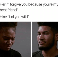 "Best Friend, Lol, and Memes: Her: ""I forgive you because you're my  best friend'  Him: ""Lol you wild"" Bitches get cheated on everyday B I got a caption for this one might drop it tomorrow"