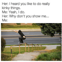 Yeah, Skate, and Her: Her: I heard you like to do really  kinky things.  Me: Yeah, do  Her: Why don't you show me..  Me 😂😂😂💯 skatermemes