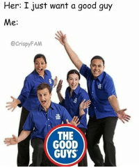 The good guys!: Her: I just want a good guy  Me  Crispy FAM  THE  GOOD  GUYS The good guys!
