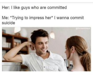 Suicide, Her, and Who: Her: I like guys who are committed  Me: *Trying to impress her* I wanna commit  suicide  @Screaminsun