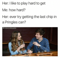 Memes, Chip, and 🤖: Her: I like to play hard to get  Me: how hard?  Her: ever try getting the last chip in  a Pringles can?  @hol Snap: dankmemesgang 👻