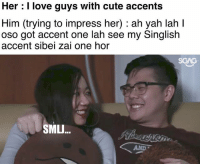 At least it sounds like SINGing: Her : I love guys with cute accents  Him (trying to impress her) : ah yah lah I  oso got accent one lah see my Singlish  accent sibei zai one hor  SGAG  SMLJ...  AND At least it sounds like SINGing