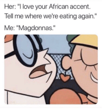 "Nigeria niggas be like: Her: ""I love your African accent.  Tell me where we're eating again.""  Me: ""Magdonnas."" Nigeria niggas be like"