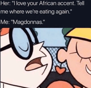 "Dank, Fucking, and Love: Her: ""I love your African accent. Tell  me where we're eating again.""  Me: ""Magdonnas."" Spit out my fucKing Henny lmfaooooo by mapleleafsordie MORE MEMES"