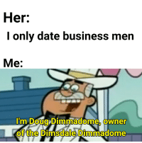 Doug Dimmadome: Her:  I only date business men  Me:  l'm Doug Dimmadome, owner  the Dimsdale Dimmado  0  of  me  0