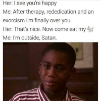 😂😂really? An exorcism? 😂😂: Her: I see you're happy  Me: After therapy, rededication and an  exorcism I'm finally over you.  Her: That's nice. Now come eat my  Me: I'm outside, Satan. 😂😂really? An exorcism? 😂😂