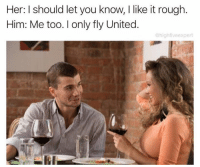 Snapchat: dankmemesgang 🔥: Her: I should let you know, I like it rough  Him: Me too. only fly United.  @hight veexpert Snapchat: dankmemesgang 🔥