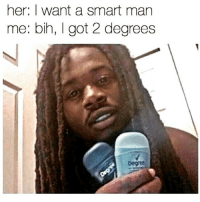 her: I want a smart man  me: bih, got 2 degrees I'm smart af 😂😂😂 @trapgodbart