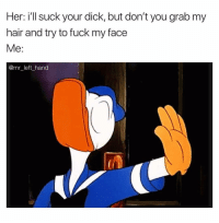 Dick, Fuck, and Hair: Her: i'll suck your dick, but don't you grab my  hair and try to fuck my face  Me:  @mr left hand ✋🏾 You Can Leave Now. Pathetic