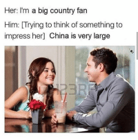 Memes, Parents, and Weird: Her: I'm a big country fan  Him: [Trying to think of something to  impress her] China is very large On the rare occasion i tell my parents about something sketchy ive done they don't even care and it's weird.
