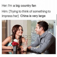 Memes, China, and Russia: Her: I'm a big country fan  Him: [Trying to think of something to  impress her] China is very large He must have been Russian his answer because Russia is a bigger country 🤷🏼♂️😂