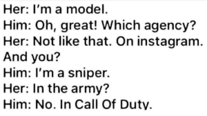 me irl: Her: I'm a model  Him: Oh, great! Which agency?  Her: Not like that. On instagram  And you?  Him: I'm a sniper.  Her: In the army?  Him: No. In Call Of Duty me irl