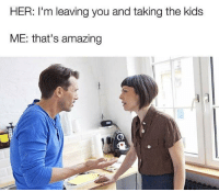 "Memes, Http, and Kids: HER: I'm leaving you and taking the kids  ME: that's amazing <p>Ain't gonna lie I'm not even mad via /r/memes <a href=""http://ift.tt/2wrCeBj"">http://ift.tt/2wrCeBj</a></p>"