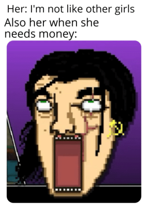 Girls, Money, and Reddit: Her: I'm not like other girls  Also her when she  needs money: Extreme sucking power!