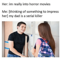 Makeup, Memes, and Horror Movies: Her: im really into horror movies  Me: thinking of something to impress  her my dad is a serial killer  icymemepls @loverofmeme is the best up and coming account on IG!!! Make sure to give him a follow 🔥🔥🔥 - - teamnoharmdone noharmdone funny relatable true lmao petty savage dank meme weed 420 makeup gym lfl food dog doggo art gun haha omg
