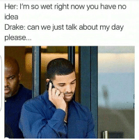 Drake, Memes, and California: Her: I'm so wet right now you have no  idea  Drake: can we just talk about my day  please. Ahhh poor baby😩😂 @thetinderblog . . . . lemonadefacts zerofucksgiven lovefacts idc boybye followme relationshipquotes crazygirls thestruggleisreal girlproblems nyc california texas relationship lovingyou sorrynotsorry lovequotes relationshipsgoals girl love smile behappy saynotofuckboys sweetpsych0 drake