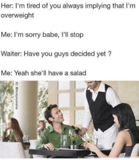 Her I M Tired Of You Always Implying That I M Overweight Me I M Sorry Babe L Ll Stop Waiter Have You Guys Decided Yet Me Yeah She Ll Have A Salad Dank Meme On