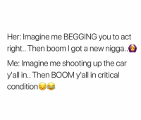 Memes, Boom, and 🤖: Her: Imagine me BEGGING you to act  right.. Then boom I got a new nigga.  Me: Imagine me shooting up the car  y'all in.. Then BOOM y'all in critical  conditio This is a FATAL ATTRACTION 😂😂😂😂😂🔫🔫🔫🔫🔫 takecareofyourchirren freenate freemydaddy