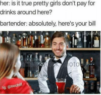 Girls, True, and Her: her: is it true pretty girls don't pay for  drinks around here?  bartender: absolutely, here's your bill  gra  annestoto  lg: @nochill