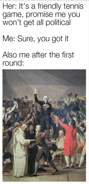 Tennis Court Oath was like: Her: It's a friendly tennis  game, promise me you  won't get all political  Me: Sure, you got it  Also me after the first  round:  ekeaper Tennis Court Oath was like