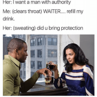 Memes, Snapchat, and 🤖: Her: l want a man With authority  Me: (clears throat) WAITER.... refill my  drink.  Her: (sweating) did u bring protection Snapchat dankmemesgang