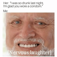 """Condom, Drunk, and Funny: Her: """"l was so drunk last night  I'm glad you wore a condom.""""  Me  Nervous laughter Lol"""