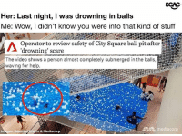 Memes, Scare, and Wow: Her: Last night, I was drowning in balls  Me: Wow, I didn't know you were into that kind of stuff  Operator to review safety of City Square ball pit after  drowning scare  The video shows a person almost completely submerged in the balls,  waving for help  mediacorp  Images: Beautifu  s & Mediacorp Having this kind of attraction takes balls.