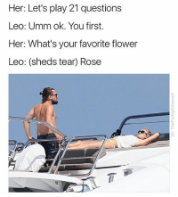 Memes, Flower, and Rose: Her: Let's play 21 questions  Leo: Umm ok. You first.  Her: What's your favorite flower  Leo: (sheds tear) Rose  7 I've been scrolling through @thefunnyintrovert's page for over an hour and can't stop laughing!
