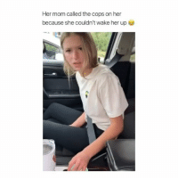 Bad, Memes, and Mom: Her mom called the cops on her  because she couldn't wake her up I woulda smashed the window, scared her so bad she start balding. Then I would make her pay for a new window • Follow @savagememesss for more posts daily