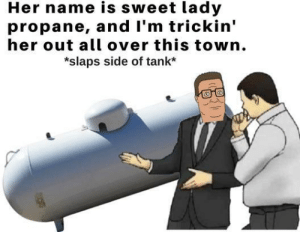 "Dad, Yeah, and Rose: Her name is sweet lady  propane, and I'm trickin'  her out all over this town.  *slaps side of tank* ""Dad, why is my sister named Rose?"" ""You don't have a sister she died in a car accident."" ""Oh yeah, thanks dad!"""