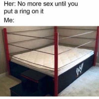 Memes, Pussy, and Sex: Her: No more sex until you  put a ring on it  Me: Diving in that pussy from the top rope!!!