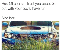 DO NOT have fun! Abort mission! Car memes: Her: Of course l trust you babe. Go  out with your boys, have fun.  Also her: DO NOT have fun! Abort mission! Car memes