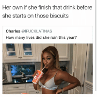 She ruined my life • 👉Follow me @no_chillbruh for more: Her own if she finish that drink before  she starts on those biscuits  Charles @IFUCKLATINAS  How many lives did she ruin this year? She ruined my life • 👉Follow me @no_chillbruh for more