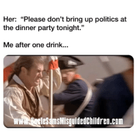 "Memes, Party, and Politics: Her: ""Please don't bring up politics at  the dinner party tonight.""  Me after one drink...  wweles msMisguidedChildren.com 🇺🇸 Her: ""Please don't bring up politics at the dinner party tonight."" - Me after one drink..."