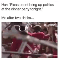 "Memes, Party, and Politics: Her: ""Please dont bring up politics  at the dinner party tonight.""  Me after two drinks...  DC DRAIND (CS)"