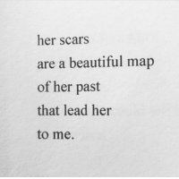 Beautiful, Her, and Lead: her scars  are a beautiful map  of her past  that lead her  to me.