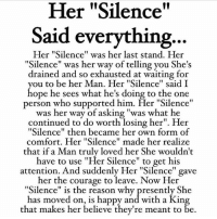 "Life, Love, and Memes: Her ""Silence""  Said everything  Her ""Silence"" was her last stand. Her  "" he's  drained and so exhausted at waiting for  ou to be her Man. Her ""Silence"" said I  ope he sees what he's doing to the one  person who supported him, Her ""Silence""  Silence"" was her way of telling you S  was her way of asking ""was  what he  continued to do worth losing her"". Her  ""Silence"" then became her own form of  comfort. Her ""Silence"" made her realize  that if a Man truly loved her She wouldn't  have to use ""Her Silence"" to get his  attention. And suddenly Her ""Silence"" gave  her the courage to leave. Now Her  ""Silence"" is the reason why presently She  has moved on, is happy and with a Kin  that makes her believe they're meant to be tag someone Check out all of my prior posts⤵🔝 Positiveresult positive positivequotes positivity life motivation motivational love lovequotes relationship lover hug heart quotes positivequote positivevibes kiss king soulmate girl boy friendship dream adore inspire inspiration couplegoals partner women man"
