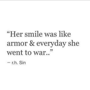 "Smile, Her, and War: Her smile was like  armor & everyday she  went to war.""  - r.h. Sin  23"