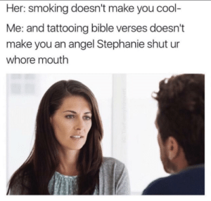 Listen here Stephanie via /r/memes https://ift.tt/2NolMPz: Her: smoking doesn't make you cool-  Me: and tattooing bible verses doesn't  make you an angel Stephanie shut ur  whore mouth Listen here Stephanie via /r/memes https://ift.tt/2NolMPz