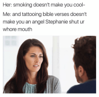 Smoking, Tattoos, and Angel: Her: smoking doesn't make you cool-  Me: and tattooing bible verses doesn't  make you an angel Stephanie shut ur  whore mouth YOU CALL HER STEPHANIE? I CALL HER something far more respectful because harassment can be detrimental to her mental health