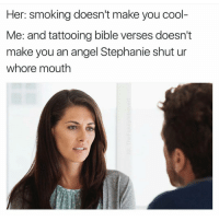 Smoking, Tattoos, and Angel: Her: smoking doesn't make you cool-  Me: and tattooing bible verses doesn't  make you an angel Stephanie shut ur  whore mouth Jesus (@thefunnyintrovert)