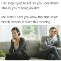 """Well i bench pressed 8 miles this morning... (@badjokeben): Her: stop trying to act like you understand  fitness, you're being an idiot  Me: well I'll have you know that this """"idiot""""  bench pressed 8 miles this morning  BadJokeBen Well i bench pressed 8 miles this morning... (@badjokeben)"""