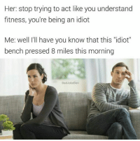 """Snapchat : dankmemesgang badjokeben: Her: stop trying to act like you understand  fitness, you're being an idiot  Me: well I'll have you know that this idiot""""  bench pressed 8 miles this morning  Bad Joke Ben Snapchat : dankmemesgang badjokeben"""