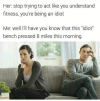 """Idiot.  www.doyoueven.com: Her: stop trying to act like you understand  fitness, you're being an idiot  Me: well I'll have you know that this """"idiot""""  bench pressed 8 miles this morning  BadJokeBen Idiot.  www.doyoueven.com"""