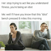"""You're being an idiot.: Her: stop trying to act like you understand  fitness, you're being an idiot  Me: well I'll have you know that this """"idiot""""  bench pressed 8 miles this morning  BadJoke Ben You're being an idiot."""
