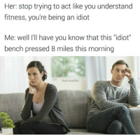 """Snapchat: DankMemesGang 🎉🎉🎉: Her: stop trying to act like you understand  fitness, you're being an idiot  Me: well I'll have you know that this """"idiot""""  bench pressed 8 miles this morning  BadJokeBen Snapchat: DankMemesGang 🎉🎉🎉"""